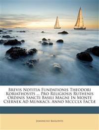 Brevis Notitia Fundationis Theodori Koriathovits ... Pro Religiosis Ruthenis Ordinis Sancti Basili Magni In Monte Csernek Ad Munkacs, Anno Mccclx Fact
