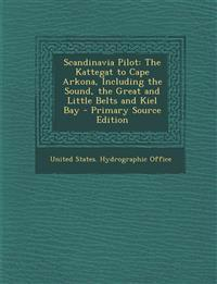Scandinavia Pilot: The Kattegat to Cape Arkona, Including the Sound, the Great and Little Belts and Kiel Bay - Primary Source Edition