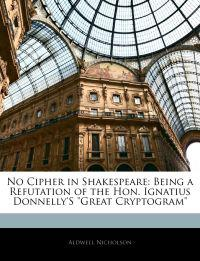 "No Cipher in Shakespeare: Being a Refutation of the Hon. Ignatius Donnelly'S ""Great Cryptogram"""