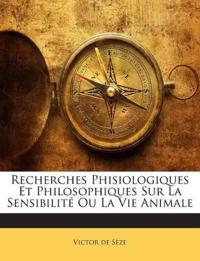 Recherches Phisiologiques Et Philosophiques Sur La Sensibilité Ou La Vie Animale