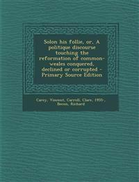 Solon his follie, or, A politique discourse touching the reformation of common-weales conquered, declined or corrupted