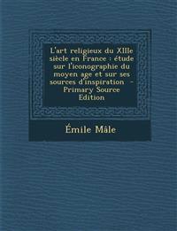 L'art religieux du XIIIe siècle en France : étude sur l'iconographie du moyen age et sur ses sources d'inspiration  - Primary Source Edition