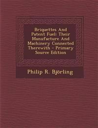 Briquettes and Patent Fuel: Their Manufacture and Machinery Connected Therewith - Primary Source Edition