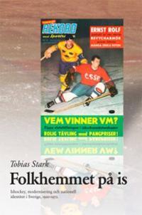 Folkhemmet på is : ishockey, modernisering och nationell identitet i Sverige 1920?1972