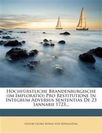 Hochfurstliche Brandenburgische (Im Imploratio) Pro Restitutione in Integrum Adversus Sententias de 23 Iannarii 1723...