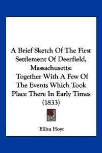 A Brief Sketch of the First Settlement of Deerfield, Massachusetts
