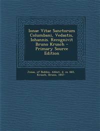 Ionae Vitae Sanctorum Columbani, Vedastis, Iohannis. Recognivit Bruno Krusch