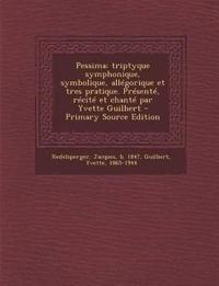 Pessima; triptyque symphonique, symbolique, allégorique et tres pratique. Présenté, récité et chanté par Yvette Guilbert - Primary Source Edition