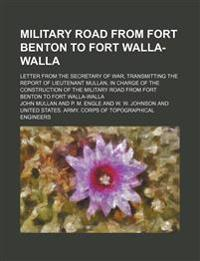 Military Road from Fort Benton to Fort Walla-Walla; Letter from the Secretary of War, Transmitting the Report of Lieutenant Mullan, in Charge of the C