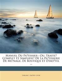 Manuel du pa^tissier : ou, Traite´ complet et simplifie´ de la pa^tisserie de me´nage, de boutique et d'ho^tel ...