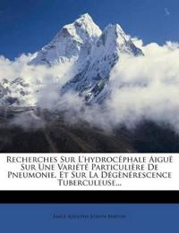 Recherches Sur L'hydrocéphale Aiguë Sur Une Variété Particulière De Pneumonie, Et Sur La Dégènérescence Tuberculeuse...