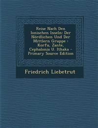 Reise Nach Den Ionischen Inseln: Der Nordlichen Und Der Mittlern Gruppe: Korfu, Zante, Cephalonia U. Ithaka - Primary Source Edition