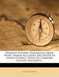 Domitii Ulpiani: Fragmenta Quoe Nunc Parum Accurate Dicuntur in Unico Codice Tituli Ex Corpore Ulpiani Inscripta...