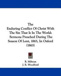 The Enduring Conflict Of Christ With The Sin That Is In The World: Sermons Preached During The Season Of Lent, 1865, In Oxford (1865)
