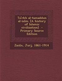 Ta'rkh Al-Tamaddun Al-Islm. [A History of Islamic Civilization] - Primary Source Edition