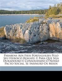 Parabens Aos Fieis Portuguezes Pelo Seu Heroico Resgate: E Para Que Seja Duradouro E Consolidado O Nosso Pacto Social, Se Insinuão Os Meios