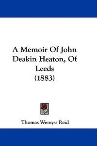 A Memoir of John Deakin Heaton, of Leeds