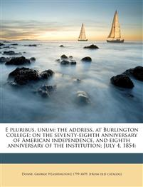 E pluribus, unum: the address, at Burlington college; on the seventy-eighth anniversary of American independence, and eighth anniversary of the instit