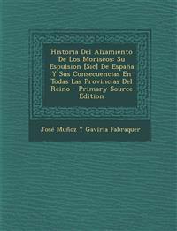 Historia Del Alzamiento De Los Moriscos: Su Espulsion [Sic] De España Y Sus Consecuencias En Todas Las Provincias Del Reino