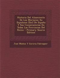 Historia del Alzamiento de Los Moriscos: Su Espulsion [Sic] de Espana y Sus Consecuencias En Todas Las Provincias del Reino - Primary Source Edition