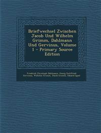 Briefwechsel Zwischen Jacob Und Wilhelm Grimm, Dahlmann Und Gervinus, Volume 1 - Primary Source Edition
