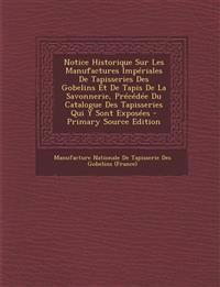 Notice Historique Sur Les Manufactures Impériales De Tapisseries Des Gobelins Et De Tapis De La Savonnerie, Précédée Du Catalogue Des Tapisseries Qui