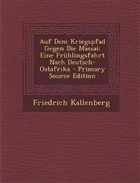 Auf Dem Kriegspfad Gegen Die Massai: Eine Frühlingsfahrt Nach Deutsch-Ostafrika - Primary Source Edition