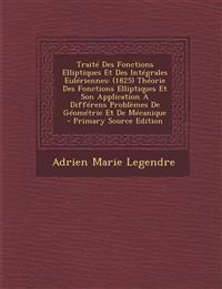 Traite Des Fonctions Elliptiques Et Des Integrales Euleriennes: (1825) Theorie Des Fonctions Elliptiques Et Son Application a Differens Problemes de G
