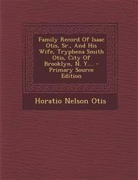 Family Record of Isaac Otis, Sr., and His Wife, Tryphena Smith Otis, City of Brooklyn, N. Y.... - Primary Source Edition