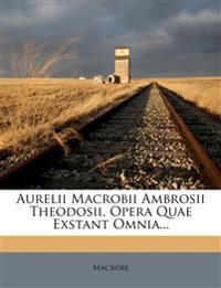 Aurelii Macrobii Ambrosii Theodosii, Opera Quae Exstant Omnia...