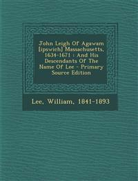 John Leigh Of Agawam [ipswich] Massachusetts, 1634-1671 : And His Descendants Of The Name Of Lee - Primary Source Edition