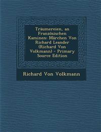 Traumereien, an Franzosischen Kaminen: Marchen Von Richard Leander (Richard Von Volkmann) - Primary Source Edition