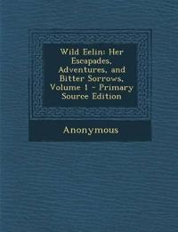 Wild Eelin: Her Escapades, Adventures, and Bitter Sorrows, Volume 1