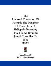 The Life and Confession of Asenath the Daughter of Pentephres of Heliopolis Narrating How the All-beautiful Joseph Took Her to Wife