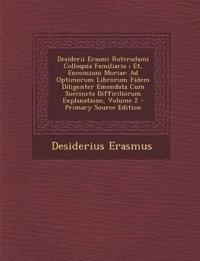 Desiderii Erasmi Roterodami Colloquia Familiaria; Et, Encomium Moriae: Ad Optimorum Librorum Fidem Diligenter Emendata Cum Succincta Difficiliorum Exp