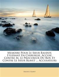 Memoire Pour Le Sieur Baudot, Etudiant En Chirurgie, Accusé. Contre M. Le Procureur Du Roy. Et Contre Le Sieur Blavet ... Accusateurs