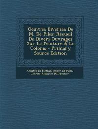 Oeuvres Diverses de M. de Piles: Recueil de Divers Ouvrages Sur La Peinture & Le Coloris - Primary Source Edition