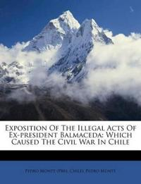 Exposition Of The Illegal Acts Of Ex-president Balmaceda: Which Caused The Civil War In Chile