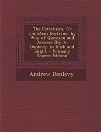 The Catechism, Or Christian Doctrine, by Way of Question and Answer [By A. Donlevy. in Irish and Engl.]. - Primary Source Edition