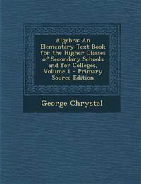Algebra: An Elementary Text Book for the Higher Classes of Secondary Schools and for Colleges, Volume 1 - Primary Source Edition