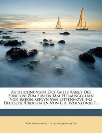 Aufzeichnungen Des Kaiser Karl's Des Fünften: Zum Ersten Mal Herausgegeben Von Baron Kervyn Van Lettenhove. Ins Deutsche Übertragen Von L. A. Warnköni