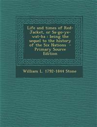 Life and Times of Red-Jacket, or Sa-Go-Ye-Wat-Ha: Being the Sequel to the History of the Six Nations - Primary Source Edition