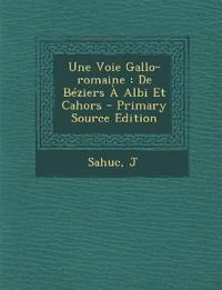 Une Voie Gallo-Romaine: de Beziers a Albi Et Cahors - Primary Source Edition