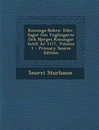 Konunga-Boken: Eller, Sagor Om Ynglingarne Och Norges Konungar Intill År 1177, Volume 1 - Primary Source Edition