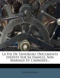 La Vie De Tahureau: Documents Inédits Sur Sa Famille, Son Mariage Et L'admirée...