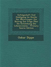 Gefolgschaft Und Huldigung Im Reiche Der Merowinger: Ein Beitrag Zur Frage Uber Die Entstehung Des Lehenswesens - Primary Source Edition