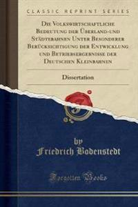Die Volkswirtschaftliche Bedeutung der Überland-und Städtebahnen Unter Besonderer Berücksichtigung der Entwicklung und Betriebsergebnisse der Deutschen Kleinbahnen