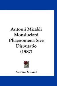 Antonii Mizaldi Monsluciani Phaenomena Sive Disputatio