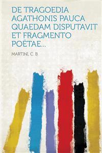 de Tragoedia Agathonis Pauca Quaedam Disputavit Et Fragmento Poetae...