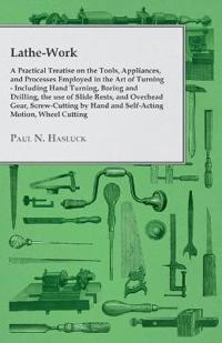 Lathe-Work - A Practical Treatise on the Tools, Appliances, and Processes Employed in the Art of Turning - Including Hand Turning, Boring and Drilling, the Use of Slide Rests, and Overhead Gear, Screw-Cutting by Hand and Self-Acting Motion, Wheel Cutting,